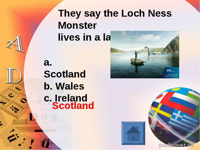 They say the Loch Ness Monster lives in a lake in… a. Scotland b. Wales c. Ir...