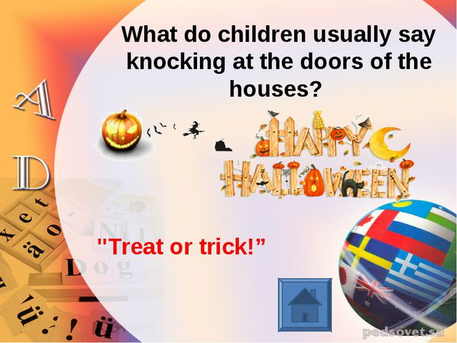 "What do children usually say knocking at the doors of the houses? ""Treat or t..."