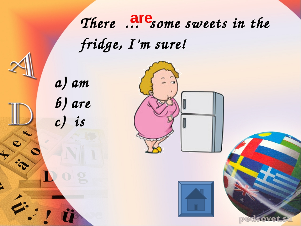 There … some sweets in the fridge, I'm sure! am are c) is are