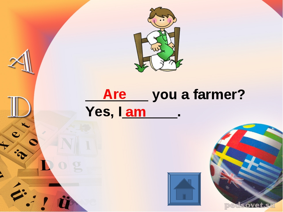 ________ you a farmer? Yes, I_______. Are am