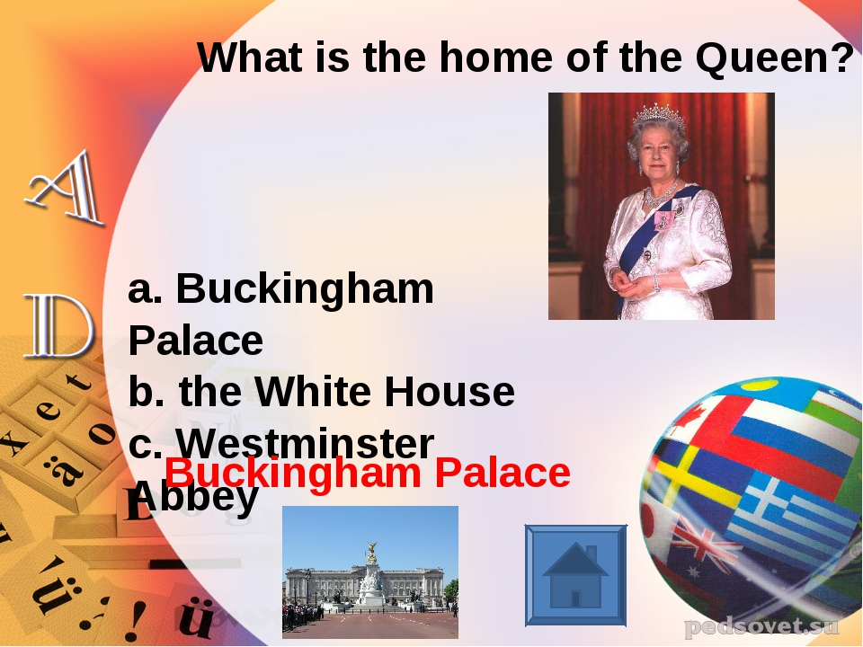 What is the home of the Queen? a. Buckingham Palace b. the White House c. Wes...