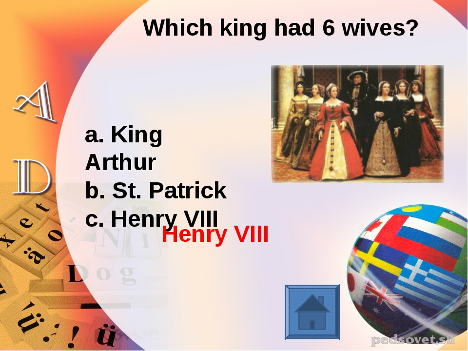 Which king had 6 wives? a. King Arthur b. St. Patrick c. Henry VIII Henry VIII