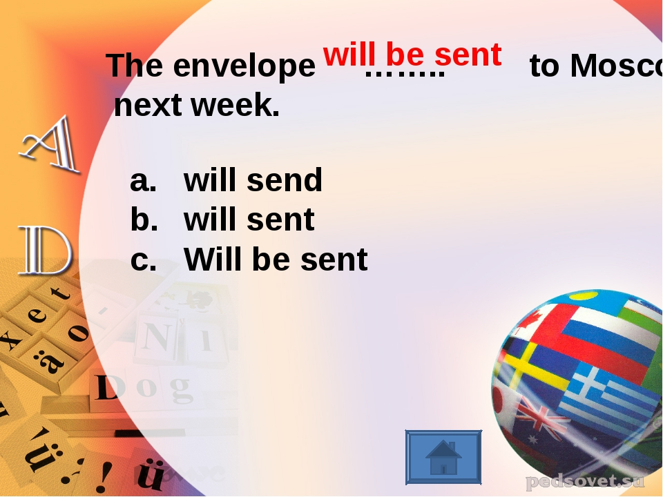 The envelope …….. to Moscow next week. will send will sent Will be sent will...