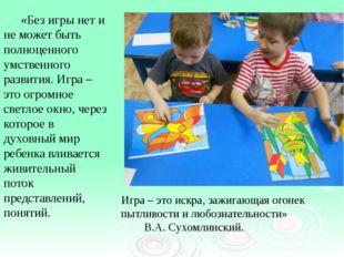 «Без игры нет и не может быть полноценного умственного развития. Игра – это