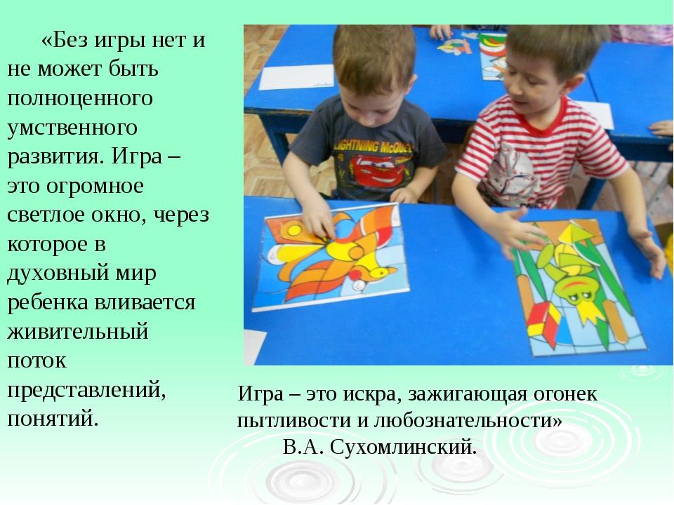 «Без игры нет и не может быть полноценного умственного развития. Игра – это...