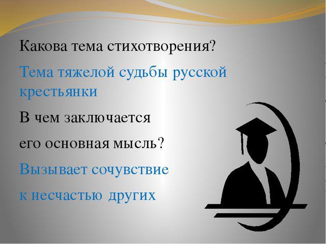 Какова тема стихотворения? Тема тяжелой судьбы русской крестьянки В чем заклю...