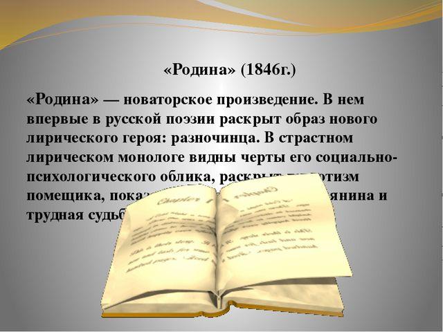 «Родина» (1846г.) «Родина» — новаторское произведение. В нем впервые в русск...