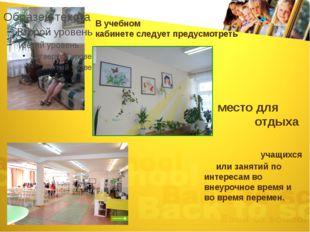 В учебном кабинете следует предусмотреть место для отдыха учащихся или заняти