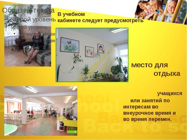 В учебном кабинете следует предусмотреть место для отдыха учащихся или заняти...