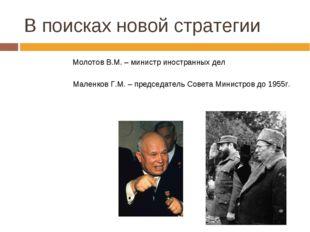 В поисках новой стратегии Молотов В.М. – министр иностранных дел Маленков Г.М