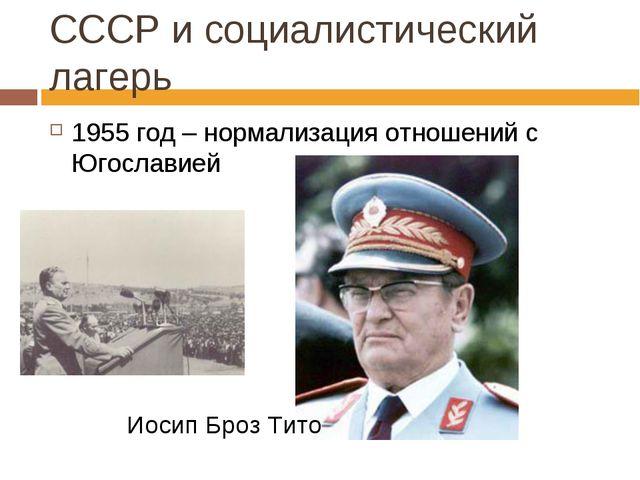 СССР и социалистический лагерь 1955 год – нормализация отношений с Югославией...