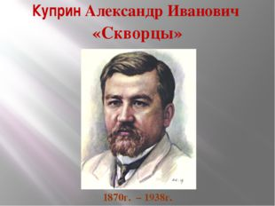 Куприн Александр Иванович «Скворцы» 1870г. – 1938г.