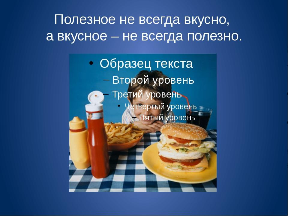 Полезное не всегда вкусно, а вкусное – не всегда полезно.