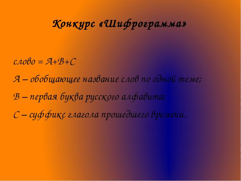 Конкурс «Шифрограмма» слово = A+В+С А – обобщающее название слов по одной тем...