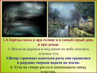 1.А берёзка мила и при солнце и в самый серый день и при дожде. 2. Шумели де