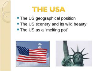 The US geographical position The US scenery and its wild beauty The US as a ""