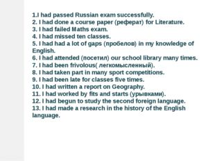 1.I had passed Russian exam successfully. 2. I had done a course paper (рефер