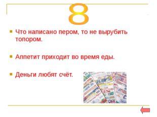 Что написано пером, то не вырубить топором. Аппетит приходит во время еды. Де