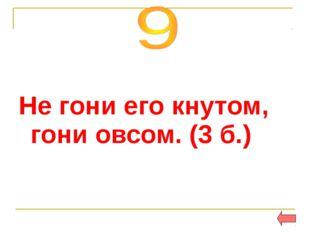 Не гони его кнутом, гони овсом. (3 б.)