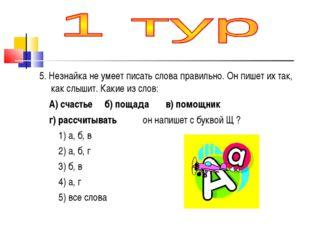 5. Незнайка не умеет писать слова правильно. Он пишет их так, как слышит. Как
