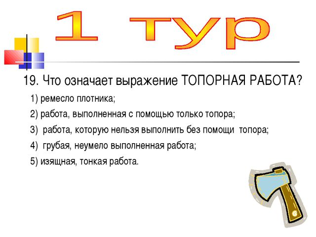 19. Что означает выражение ТОПОРНАЯ РАБОТА? 1) ремесло плотника; 2) работа, в...