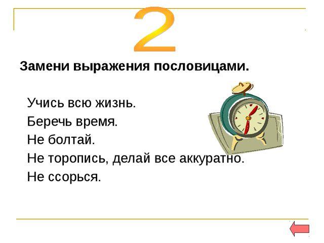 Замени выражения пословицами. Учись всю жизнь. Беречь время. Не болтай. Не то...