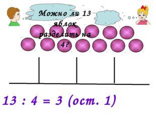 Можно ли 13 яблок разделить на 4? 13 : 4 = 3 (ост. 1)