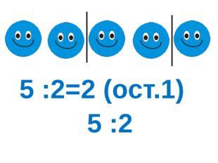 5 :2 5 :2=2 (ост.1)