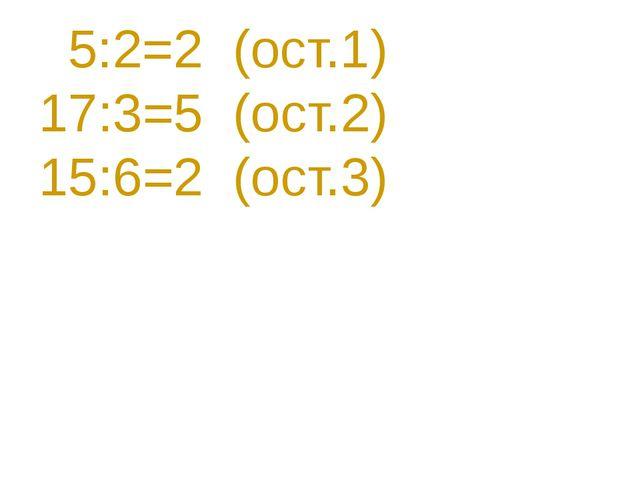 5:2=2 (ост.1) 17:3=5 (ост.2) 15:6=2 (ост.3)