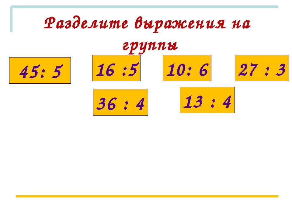 Разделите выражения на группы 45: 5 36 : 4 27 : 3 16 :5 10: 6 13 : 4