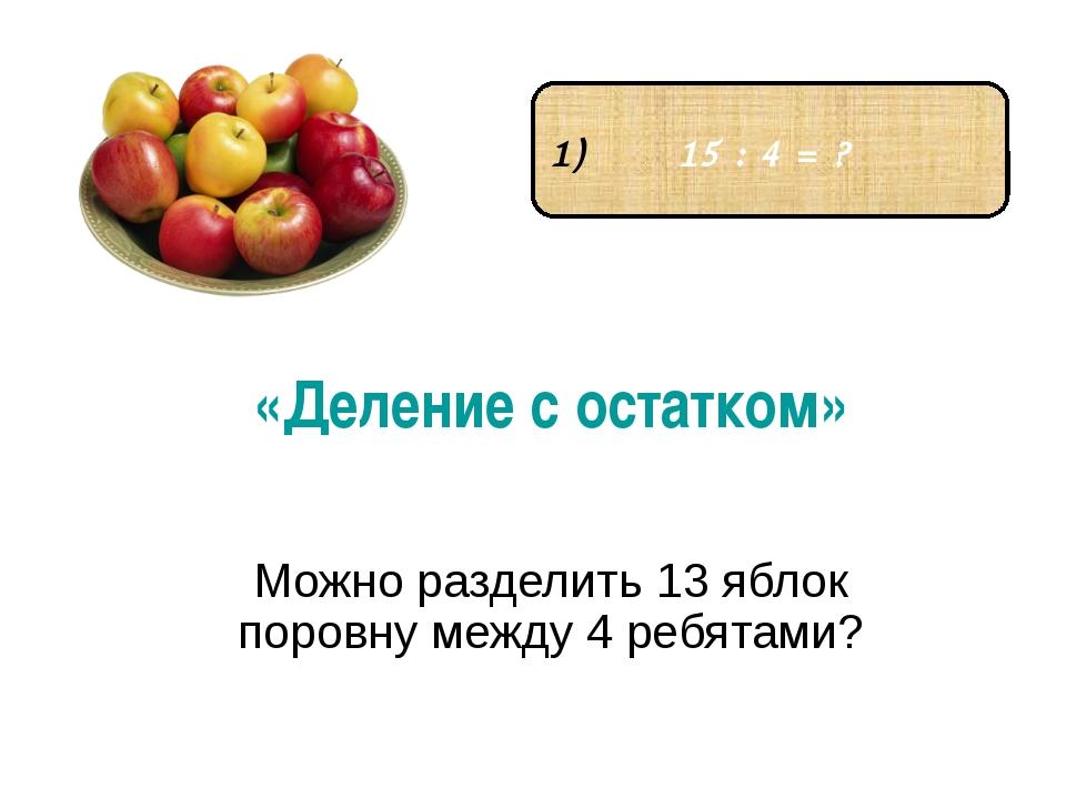 «Деление с остатком» Можно разделить 13 яблок поровну между 4 ребятами? 15 :...