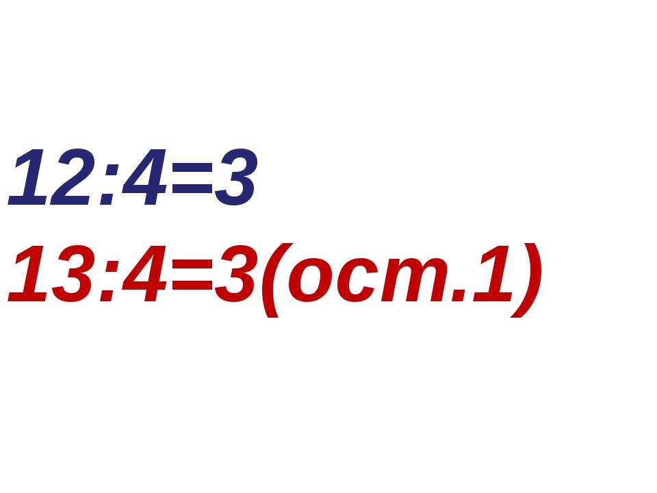 12:4=3 13:4=3(ост.1)
