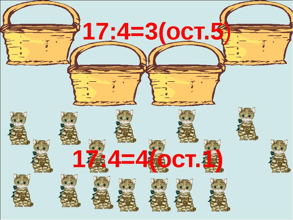 17:4=4(ост.1) 17:4=3(ост.5)
