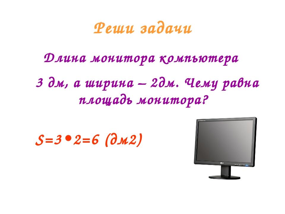 Реши задачи Длина монитора компьютера 3 дм, а ширина – 2дм. Чему равна площад...