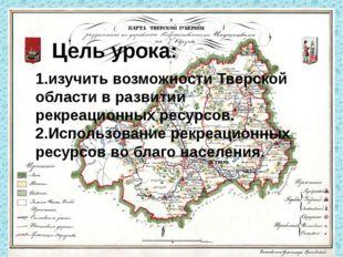 Цель урока: 1.изучить возможности Тверской области в развитии рекреационных р