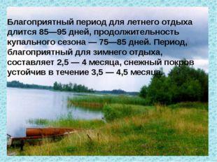 Благоприятный период для летнего отдыха длится 85—95 дней, продолжительность
