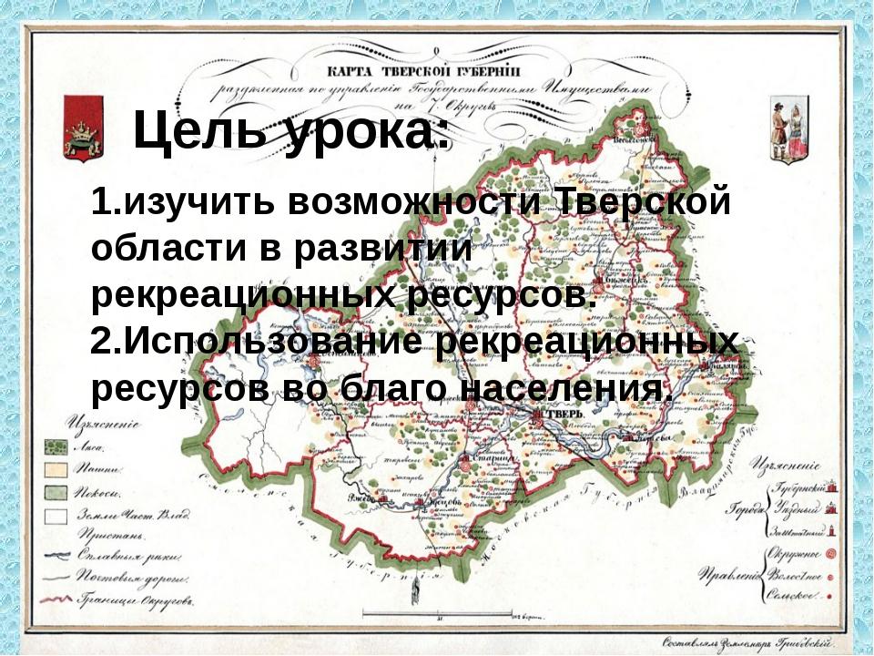 Цель урока: 1.изучить возможности Тверской области в развитии рекреационных р...