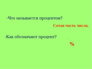 -Что называется процентом? Сотая часть числа. -Как обозначают процент? %