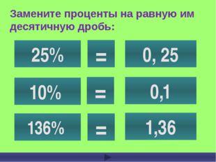 Замените проценты на равную им десятичную дробь: 25% 10% 136% 0, 25 0,1 1,36