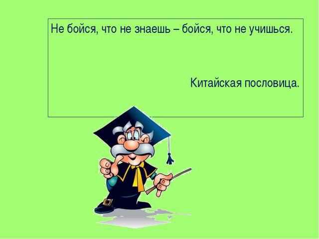 Не бойся, что не знаешь – бойся, что не учишься. Китайская пословица.