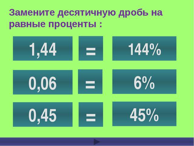Замените десятичную дробь на равные проценты : 1,44 0,06 0,45 144% 6% 45% = = =