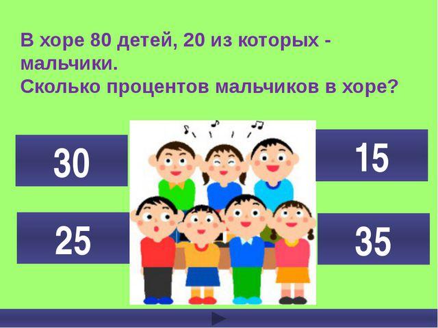 В хоре 80 детей, 20 из которых - мальчики. Сколько процентов мальчиков в хоре...