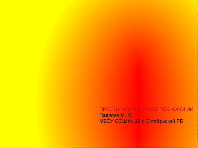 ПРЕЗЕНТАЦИЯ К УРОКУ ТЕХНОЛОГИИ Павлова М. М. МБОУ СОШ № 12 г. Октябрьский РБ...