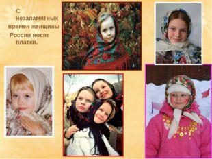 С незапамятных времен женщины России носят платки.