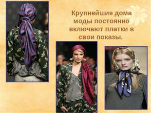 Крупнейшие дома моды постоянно включают платки в свои показы.