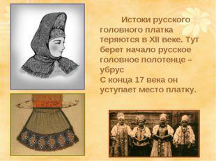 Истоки русского головного платка теряются в ХII веке. Тут берет начало русск