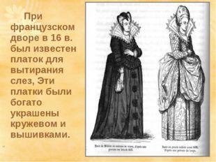 При французском дворе в 16 в. был известен платок для вытирания слез, Эти