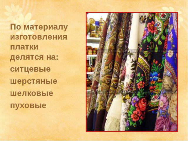 По материалу изготовления платки делятся на: ситцевые шерстяные шелковые пухо...