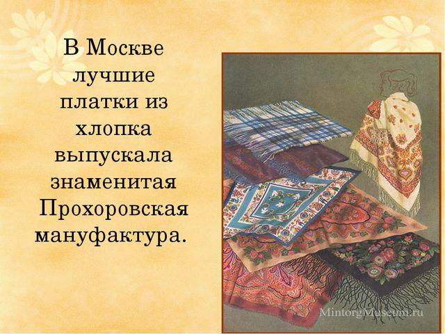 В Москве лучшие платки из хлопка выпускала знаменитая Прохоровская мануфактура.