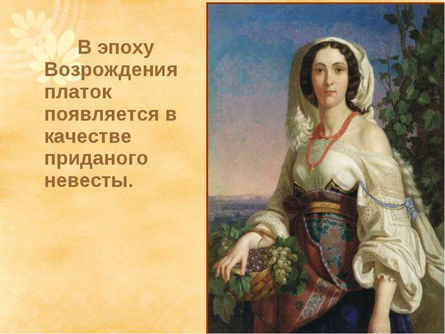 В эпоху Возрождения платок появляется в качестве приданого невесты.